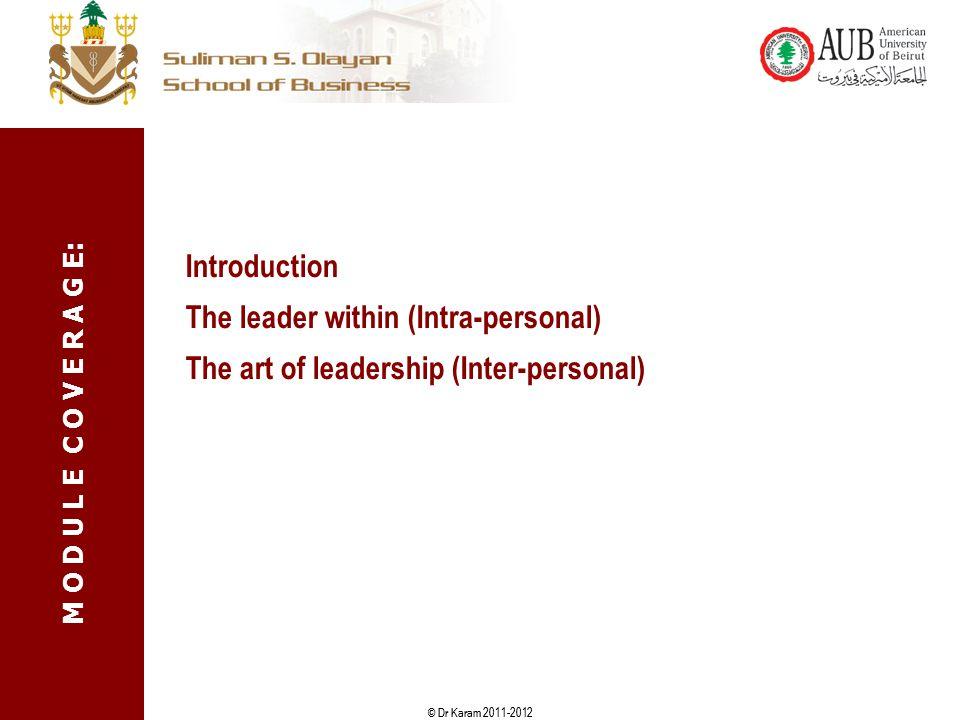 © Dr Karam 2011-2012 Introduction The leader within (Intra-personal) The art of leadership (Inter-personal) M O D U L E C O V E R A G E: