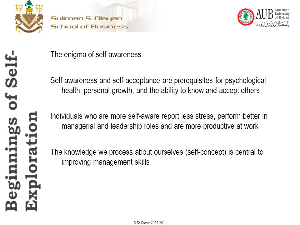 © Dr Karam 2011-2012 The enigma of self-awareness Self-awareness and self-acceptance are prerequisites for psychological health, personal growth, and