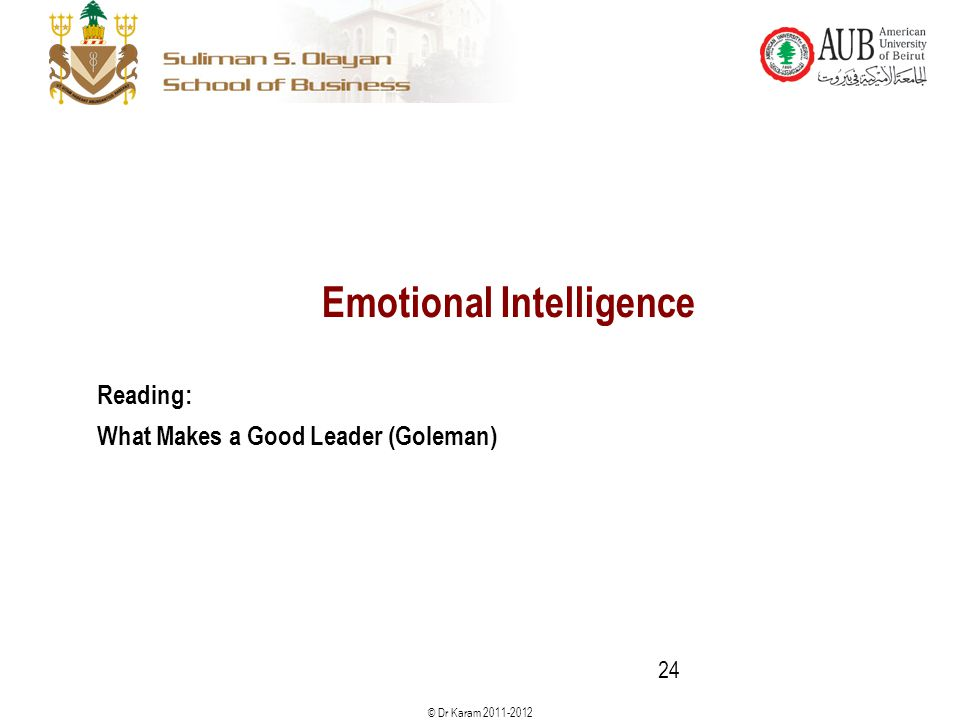 © Dr Karam 2011-2012 Emotional Intelligence Reading: What Makes a Good Leader (Goleman) 24