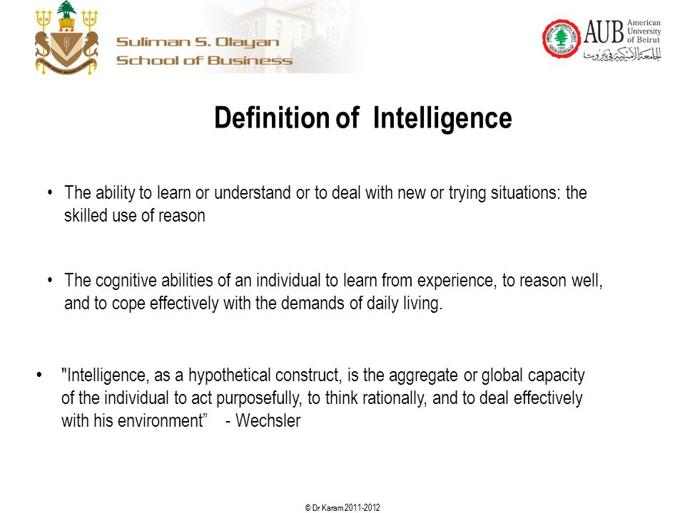 © Dr Karam 2011-2012 Definition of Intelligence The ability to learn or understand or to deal with new or trying situations: the skilled use of reason