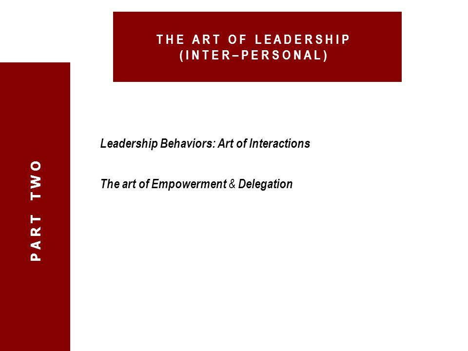 Leadership Behaviors: Art of Interactions The art of Empowerment & Delegation P A R T T W O T H E A R T O F L E A D E R S H I P ( I N T E R – P E R S