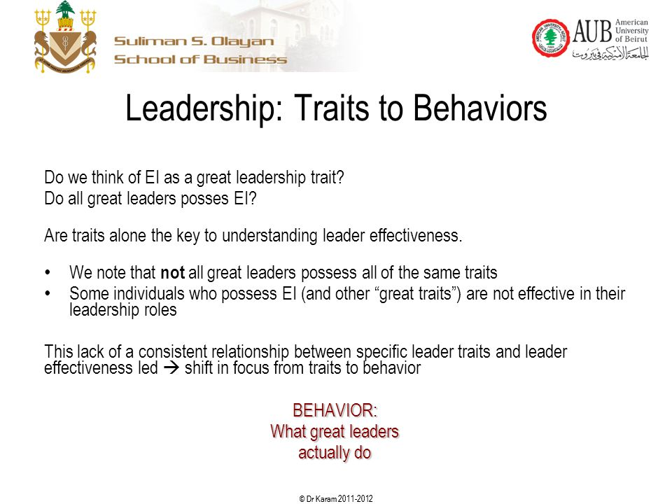 © Dr Karam 2011-2012 Leadership: Traits to Behaviors Do we think of EI as a great leadership trait? Do all great leaders posses EI? Are traits alone t