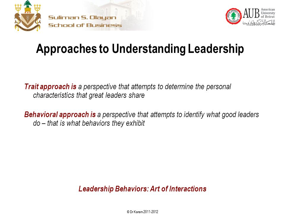 © Dr Karam 2011-2012 Approaches to Understanding Leadership Trait approach is a perspective that attempts to determine the personal characteristics th