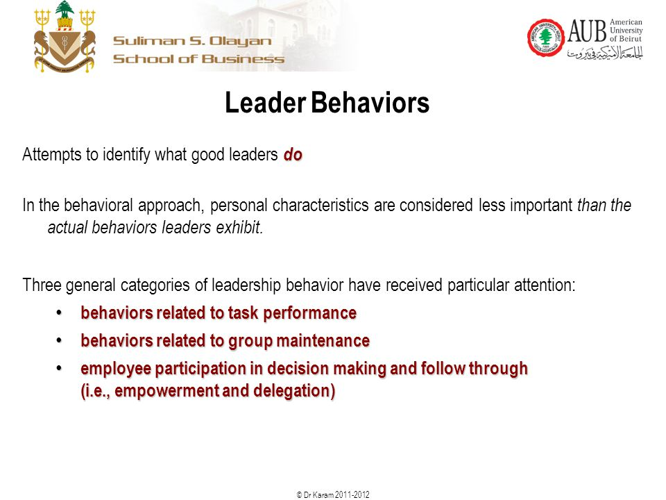 © Dr Karam 2011-2012 Leader Behaviors do Attempts to identify what good leaders do In the behavioral approach, personal characteristics are considered