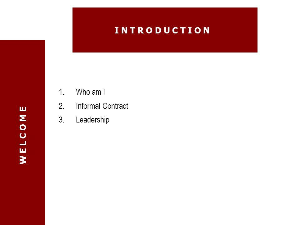 1.Who am I 2.Informal Contract 3.Leadership W E L C O M E I N T R O D U C T I O N
