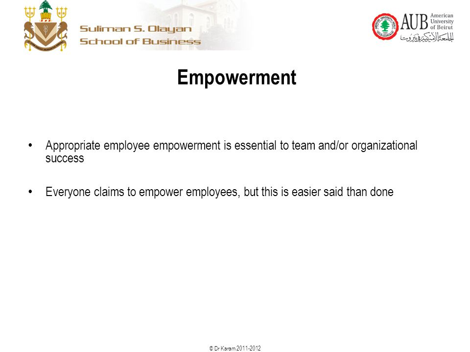 © Dr Karam 2011-2012 Empowerment Appropriate employee empowerment is essential to team and/or organizational success Everyone claims to empower employ