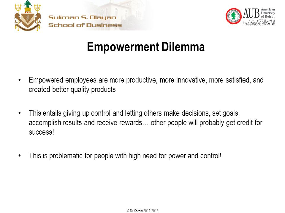© Dr Karam 2011-2012 Empowerment Dilemma Empowered employees are more productive, more innovative, more satisfied, and created better quality products