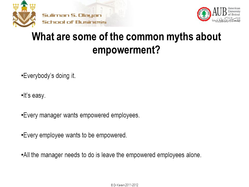 © Dr Karam 2011-2012 What are some of the common myths about empowerment? Everybody's doing it. It's easy. Every manager wants empowered employees. Ev