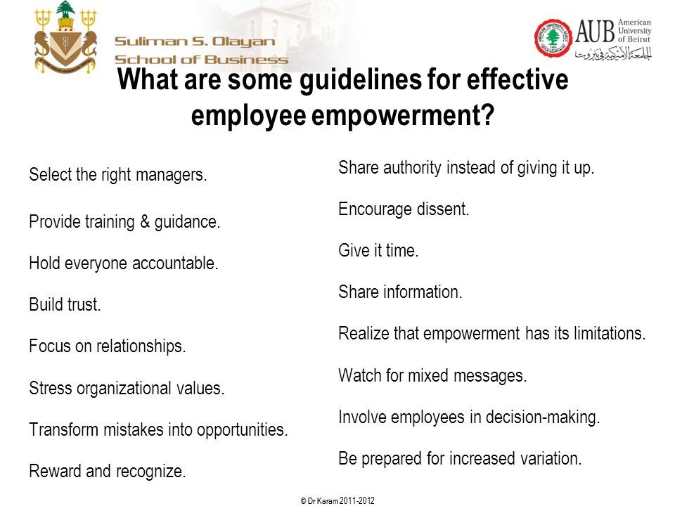 © Dr Karam 2011-2012 What are some guidelines for effective employee empowerment? Select the right managers. Provide training & guidance. Hold everyon