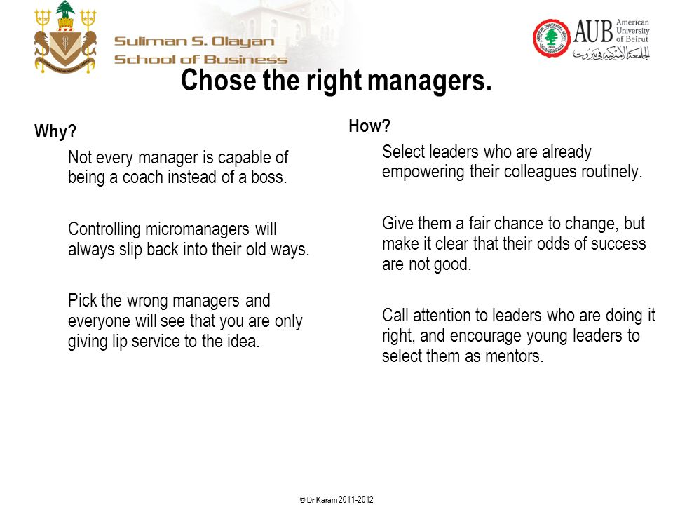 © Dr Karam 2011-2012 Chose the right managers. Why? Not every manager is capable of being a coach instead of a boss. Controlling micromanagers will al