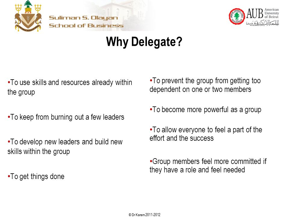 © Dr Karam 2011-2012 Why Delegate? To use skills and resources already within the group To keep from burning out a few leaders To develop new leaders