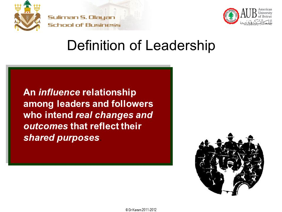 © Dr Karam 2011-2012 8 Definition of Leadership An influence relationship among leaders and followers who intend real changes and outcomes that reflec
