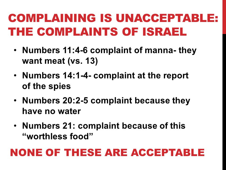 COMPLAINING IS UNACCEPTABLE: THE COMPLAINTS OF ISRAEL Numbers 11:4-6 complaint of manna- they want meat (vs.