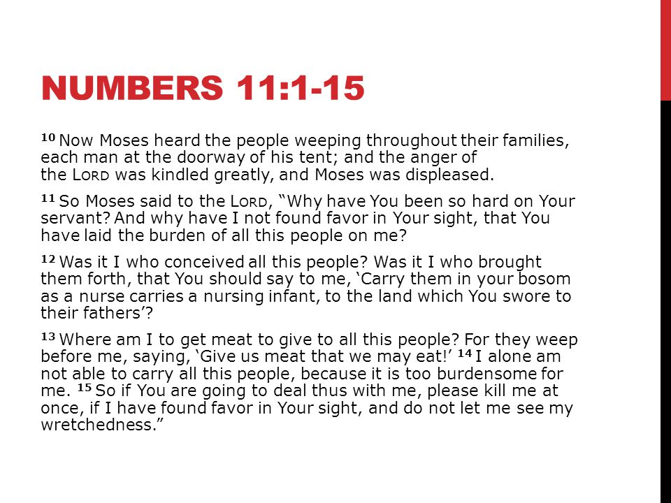 IF YOU ARE GOING TO COMPLAIN, DO SO BEFORE GOD Israel complains against God (11:5-9) They are punished Moses complains to God (11:10-15) God provides 70 men to bear the burden Meat
