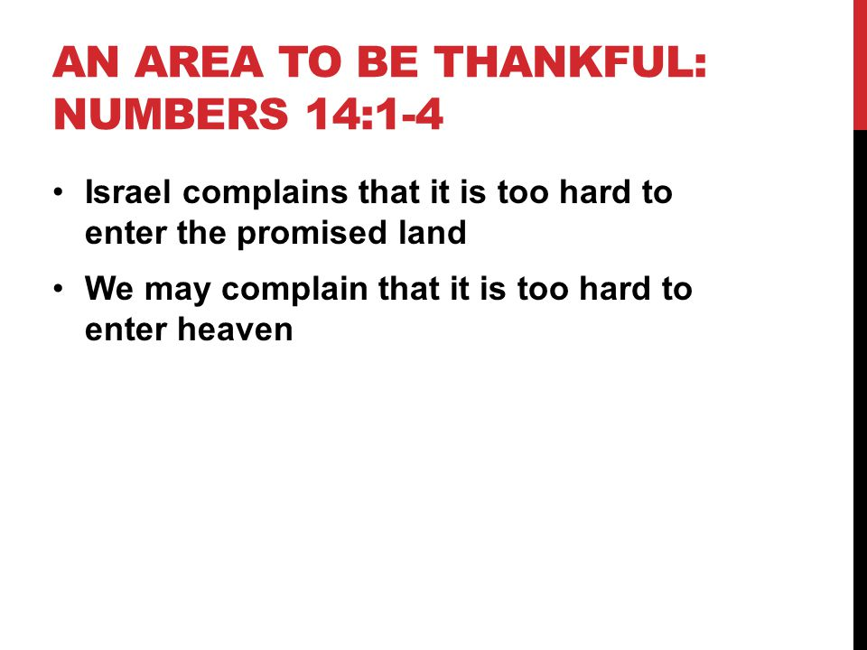 AN AREA TO BE THANKFUL: NUMBERS 14:1-4 Israel complains that it is too hard to enter the promised land We may complain that it is too hard to enter heaven