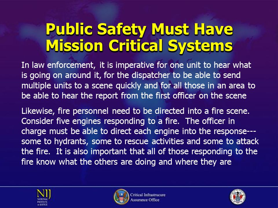 Public Safety Must Have Mission Critical Systems In law enforcement, it is imperative for one unit to hear what is going on around it, for the dispatc