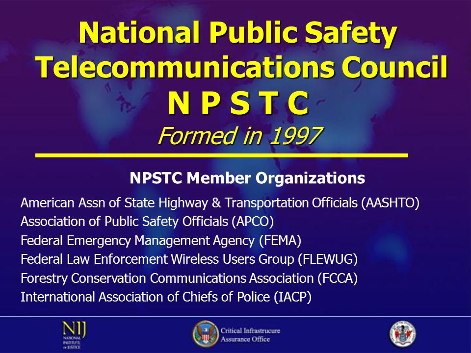 National Public Safety Telecommunications Council Telecommunications Council N P S T C Formed in 1997 NPSTC Member Organizations American Assn of Stat