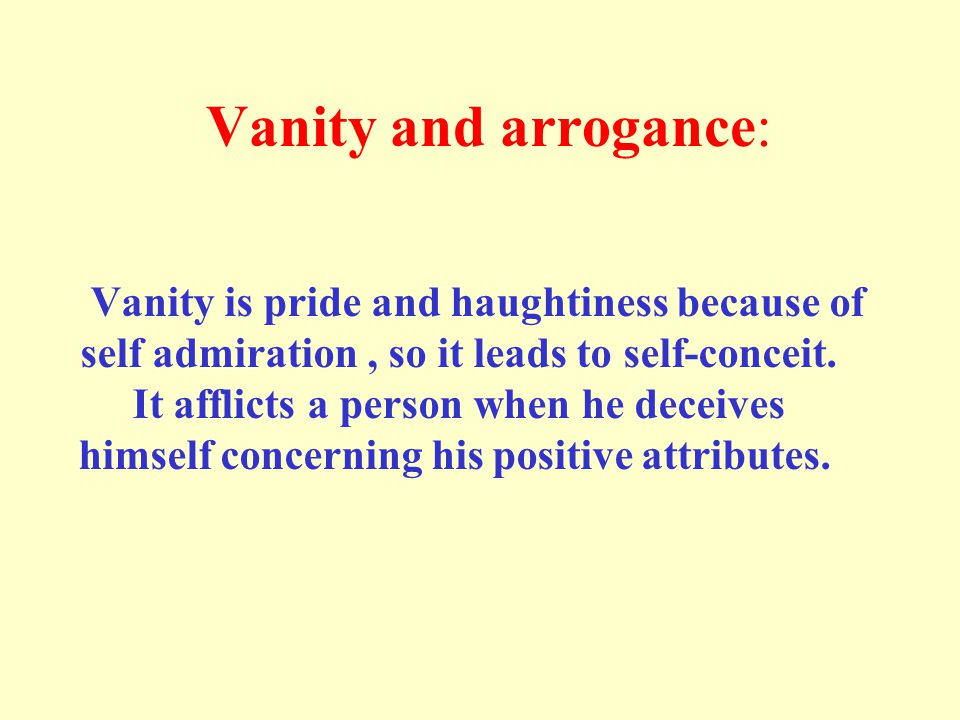 Vanity and arrogance: Vanity is pride and haughtiness because of self admiration, so it leads to self-conceit.
