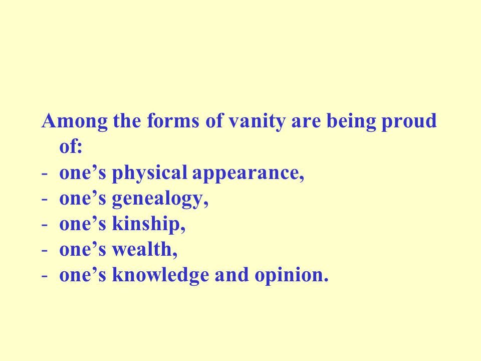 Among the forms of vanity are being proud of: -one's physical appearance, -one's genealogy, -one's kinship, -one's wealth, -one's knowledge and opinion.