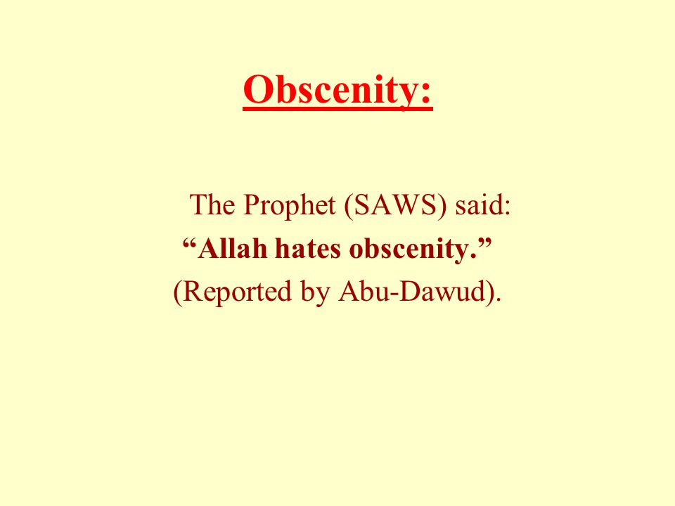 Obscenity: The Prophet (SAWS) said: Allah hates obscenity. (Reported by Abu-Dawud).