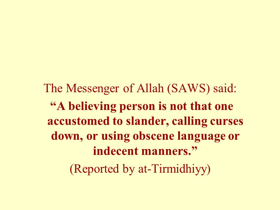 The Messenger of Allah (SAWS) said: A believing person is not that one accustomed to slander, calling curses down, or using obscene language or indecent manners. (Reported by at-Tirmidhiyy)