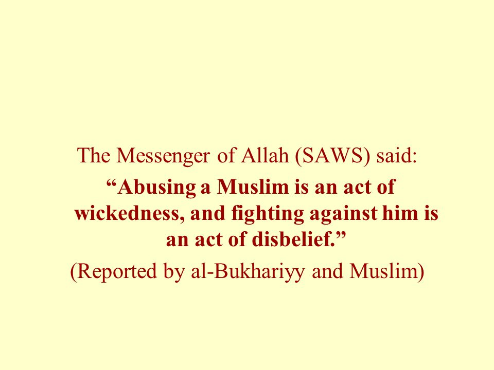 The Messenger of Allah (SAWS) said: Abusing a Muslim is an act of wickedness, and fighting against him is an act of disbelief. (Reported by al-Bukhariyy and Muslim)