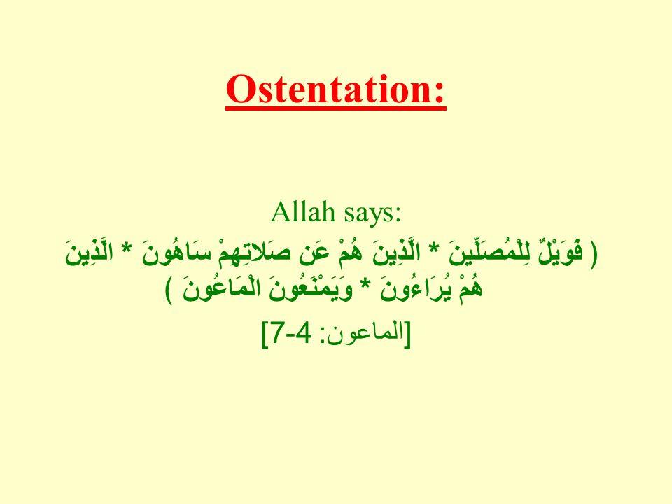Ostentation: Allah says: ﴿ فَوَيْلٌ لِلْمُصَلِّينَ * الَّذِينَ هُمْ عَن صَلاتِهِمْ سَاهُونَ * الَّذِينَ هُمْ يُرَاءُونَ * وَيَمْنَعُونَ الْمَاعُونَ ﴾