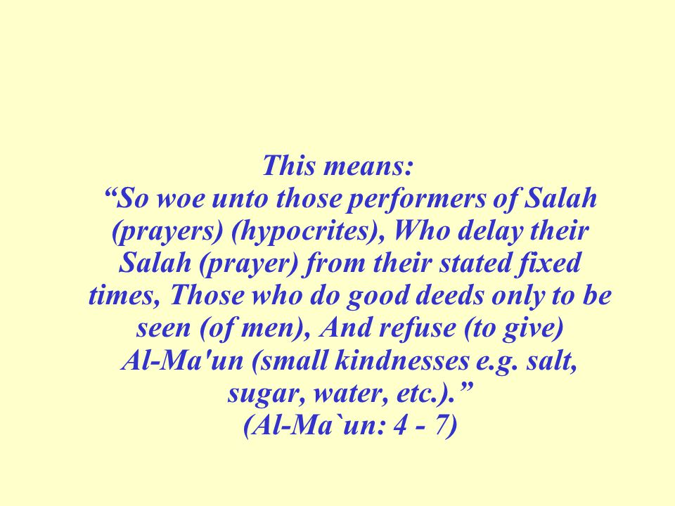 This means: So woe unto those performers of Salah (prayers) (hypocrites), Who delay their Salah (prayer) from their stated fixed times, Those who do good deeds only to be seen (of men), And refuse (to give) Al-Ma un (small kindnesses e.g.