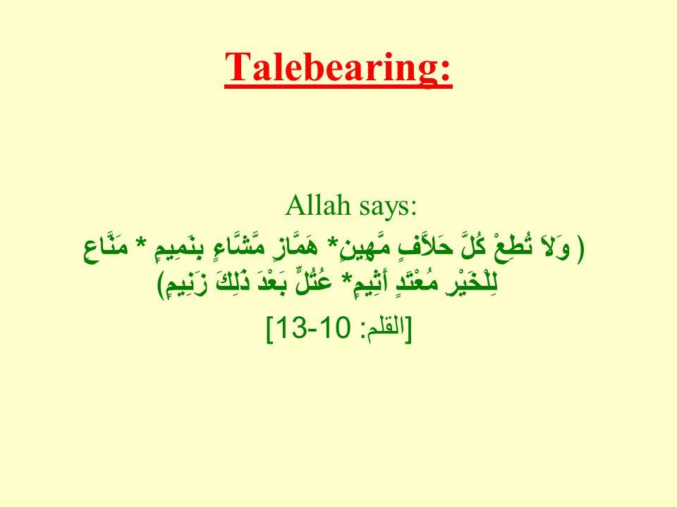 Talebearing: Allah says: ﴿ وَلاَ تُطِعْ كُلَّ حَلاَّفٍ مَّهِينٍ * هَمَّازٍ مَّشَّاءٍ بِنَمِيمٍ * مَنَّاعٍ لِلْخَيْرِ مُعْتَدٍ أَثِيمٍ * عُتُلٍّ بَعْدَ ذَلِكَ زَنِيمٍ﴾ [ القلم : 10-13]