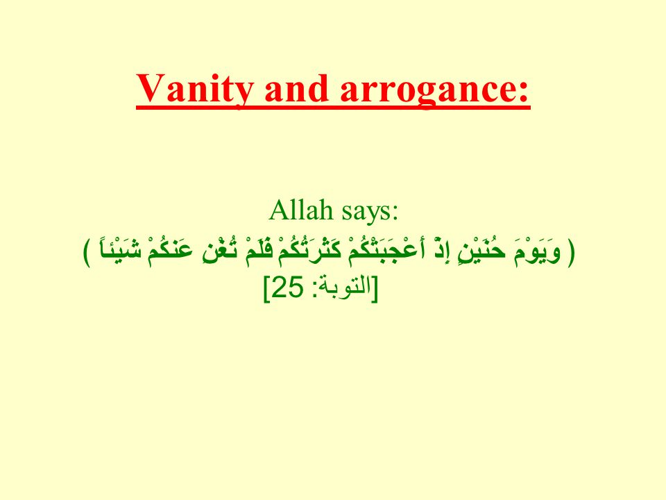 Vanity and arrogance: Allah says: ﴿ وَيَوْمَ حُنَيْنٍ إِذْ أَعْجَبَتْكُمْ كَثْرَتُكُمْ فَلَمْ تُغْنِ عَنكُمْ شَيْئاً ﴾ [ التوبة : 25]