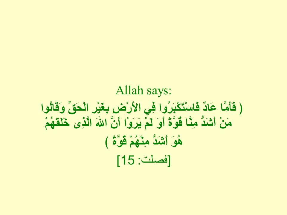 Allah says: ﴿ فَأَمَّا عَادٌ فَاسْتَكْبَرُوا فِي الأَرْضِ بِغَيْرِ الْحَقِّ وَقَالُوا مَنْ أَشَدُّ مِنَّا قُوَّةً أَوَ لَمْ يَرَوْا أَنَّ اللهَ الَّذِى خَلَقَهُمْ هُوَ أَشَدُّ مِنْهُمْ قُوَّةً ﴾ [ فصلت : 15]