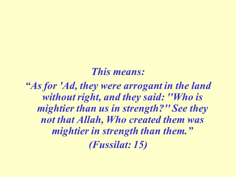 This means: As for Ad, they were arrogant in the land without right, and they said: Who is mightier than us in strength See they not that Allah, Who created them was mightier in strength than them. (Fussilat: 15)