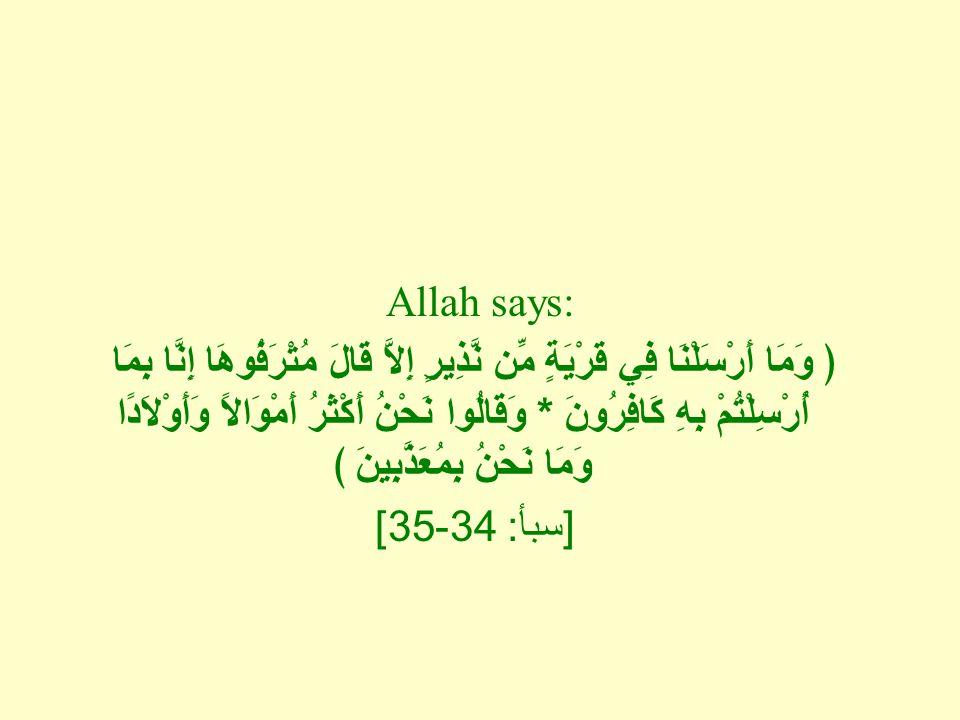 Allah says: ﴿ وَمَا أَرْسَلْنَا فِي قَرْيَةٍ مِّن نَّذِيرٍ إِلاَّ قَالَ مُتْرَفُوهَا إِنَّا بِمَا أُرْسِلْتُمْ بِهِ كَافِرُونَ * وَقَالُوا نَحْنُ أَكْثَرُ أَمْوَالاً وَأَوْلاَدًا وَمَا نَحْنُ بِمُعَذَّبِينَ ﴾ [ سبأ : 34-35]