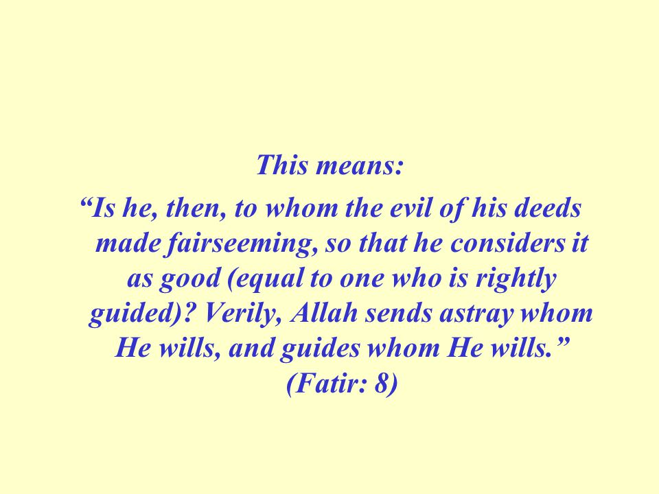 This means: Is he, then, to whom the evil of his deeds made fair­seeming, so that he considers it as good (equal to one who is rightly guided).