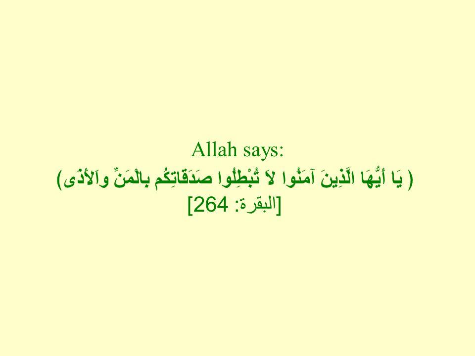 Allah says: ﴿ يَا أَيُّهَا الَّذِينَ آمَنُوا لاَ تُبْطِلُوا صَدَقَاتِكُم بِالْمَنِّ واَلأَذَى﴾ [ البقرة : 264]