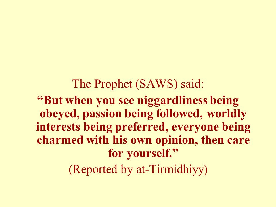 The Prophet (SAWS) said: But when you see niggardliness being obeyed, passion being followed, worldly interests being preferred, everyone being charmed with his own opinion, then care for yourself. (Reported by at-Tirmidhiyy)