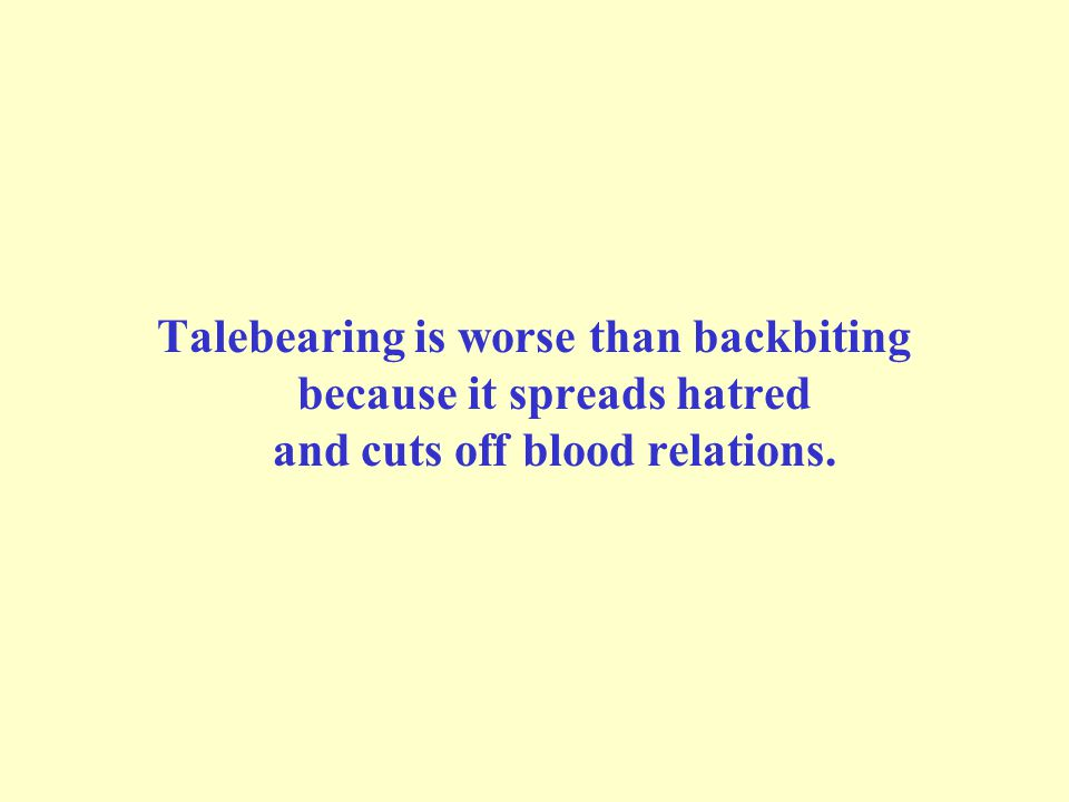 Talebearing is worse than backbiting because it spreads hatred and cuts off blood relations.