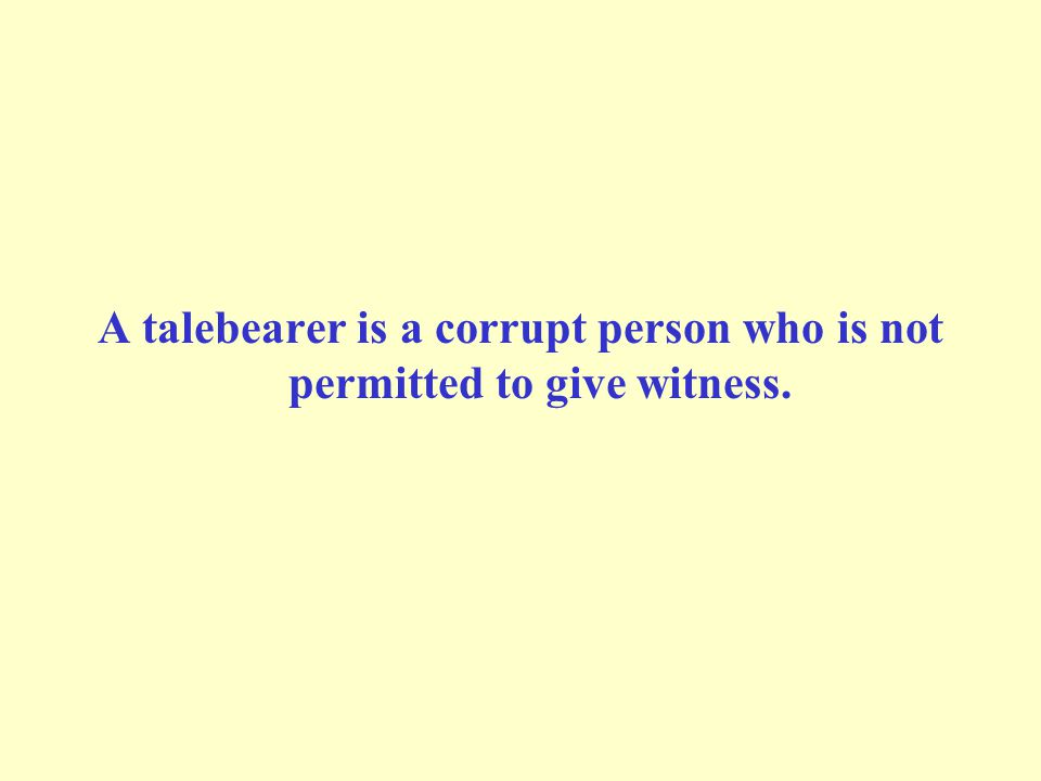 A talebearer is a corrupt person who is not permitted to give witness.