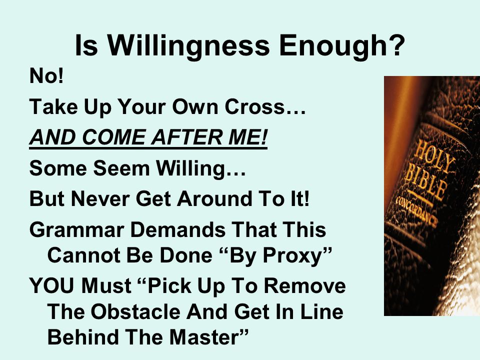 Is Willingness Enough. No. Take Up Your Own Cross… AND COME AFTER ME.