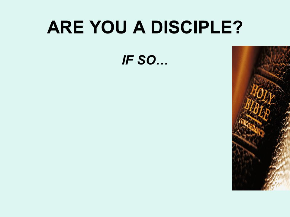 ARE YOU A DISCIPLE IF SO…