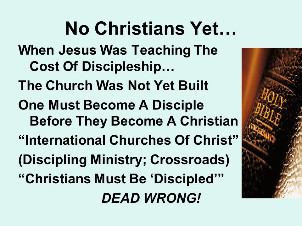No Christians Yet… When Jesus Was Teaching The Cost Of Discipleship… The Church Was Not Yet Built One Must Become A Disciple Before They Become A Christian International Churches Of Christ (Discipling Ministry; Crossroads) Christians Must Be 'Discipled' DEAD WRONG!