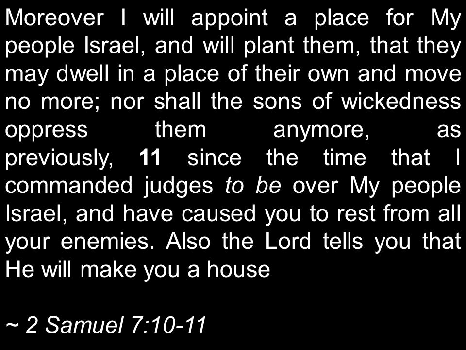 Moreover I will appoint a place for My people Israel, and will plant them, that they may dwell in a place of their own and move no more; nor shall the
