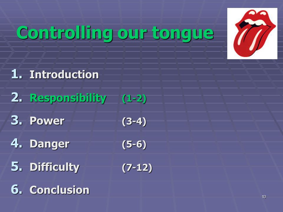 13 Controlling our tongue 1. Introduction 2. Responsibility (1-2) 3. Power (3-4) 4. Danger (5-6) 5. Difficulty (7-12) 6. Conclusion