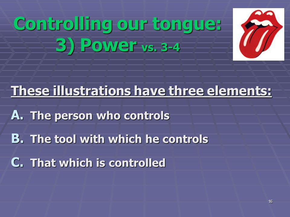 16 Controlling our tongue: 3) Power vs. 3-4 These illustrations have three elements: A. The person who controls B. The tool with which he controls C.