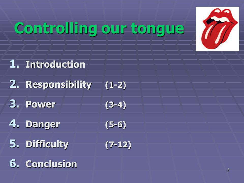 2 Controlling our tongue 1. Introduction 2. Responsibility (1-2) 3. Power (3-4) 4. Danger (5-6) 5. Difficulty (7-12) 6. Conclusion