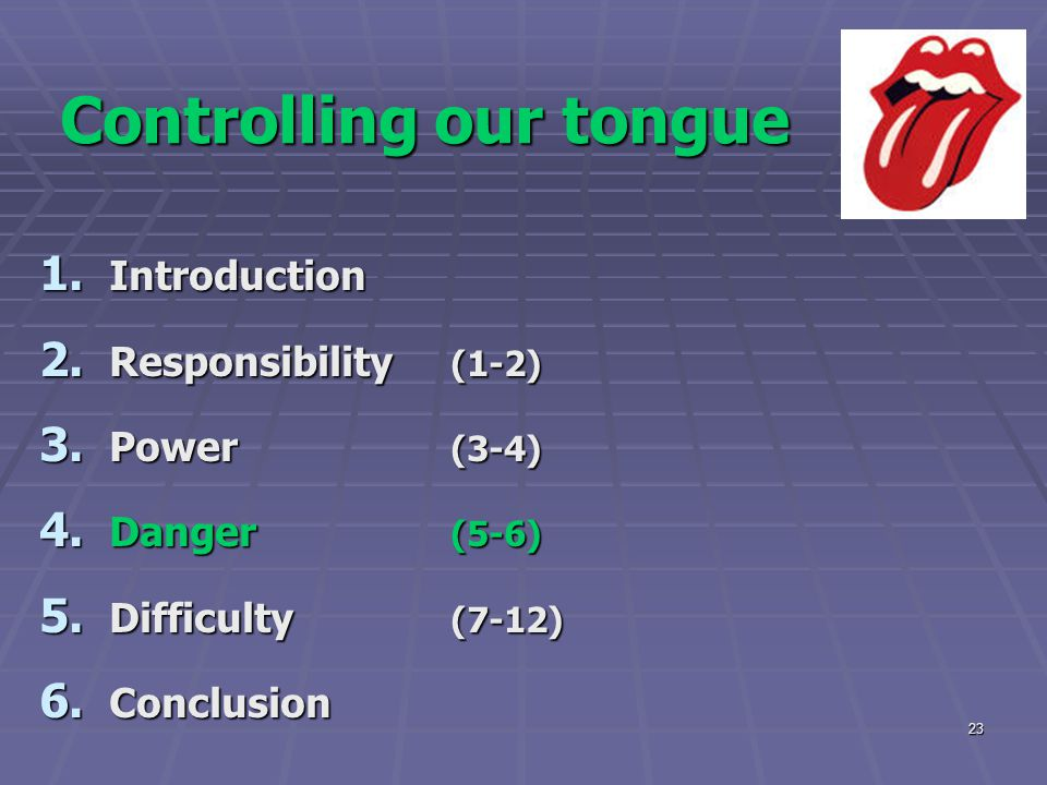 23 Controlling our tongue 1. Introduction 2. Responsibility (1-2) 3. Power (3-4) 4. Danger (5-6) 5. Difficulty (7-12) 6. Conclusion