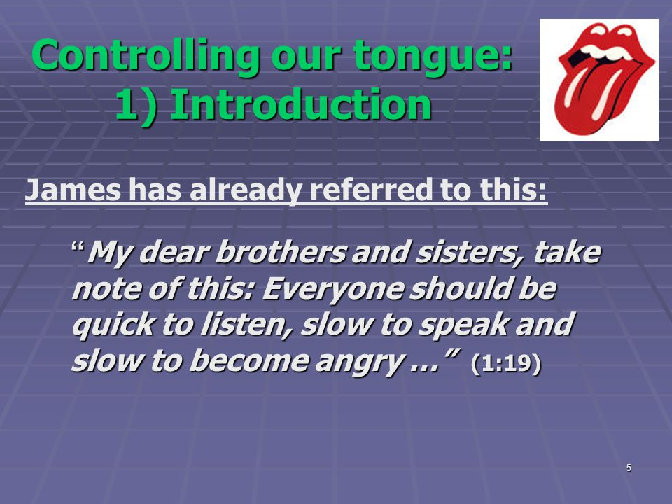 """5 Controlling our tongue: 1) Introduction James has already referred to this: """" My dear brothers and sisters, take note of this: Everyone should be qu"""