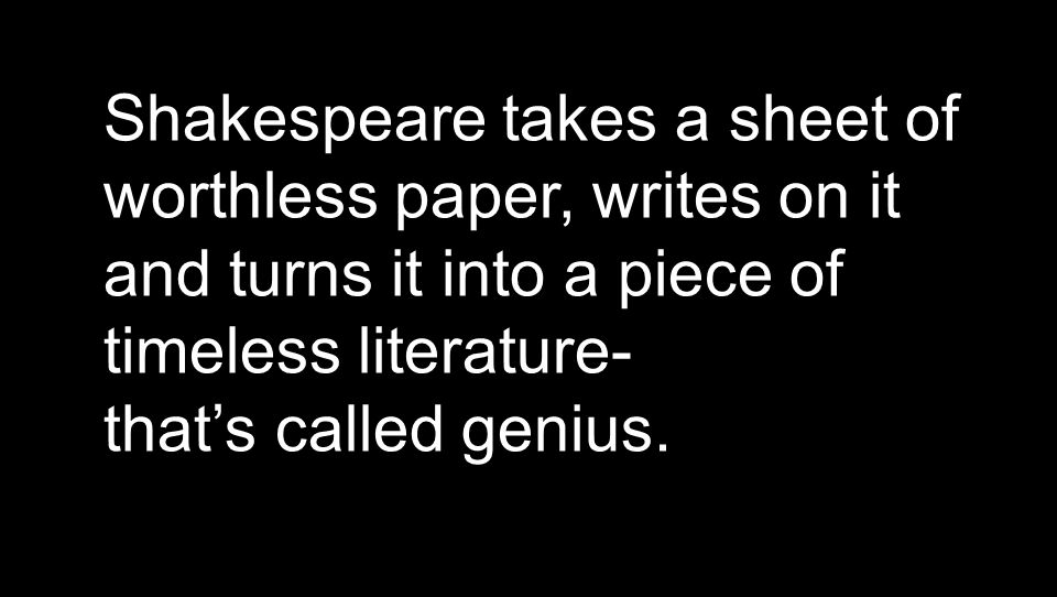 Shakespeare takes a sheet of worthless paper, writes on it and turns it into a piece of timeless literature- that's called genius.