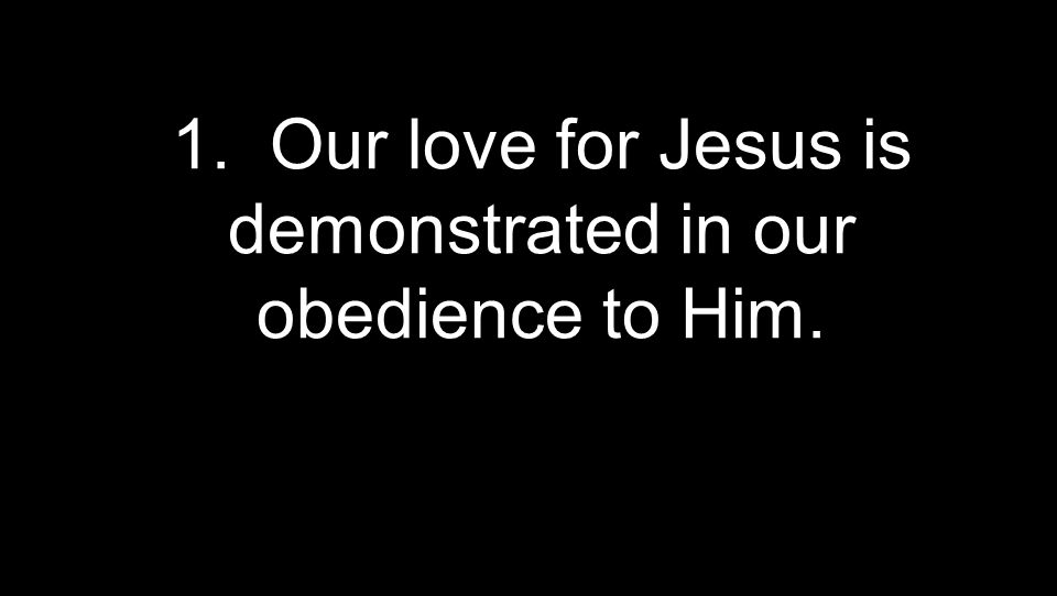 1. Our love for Jesus is demonstrated in our obedience to Him.