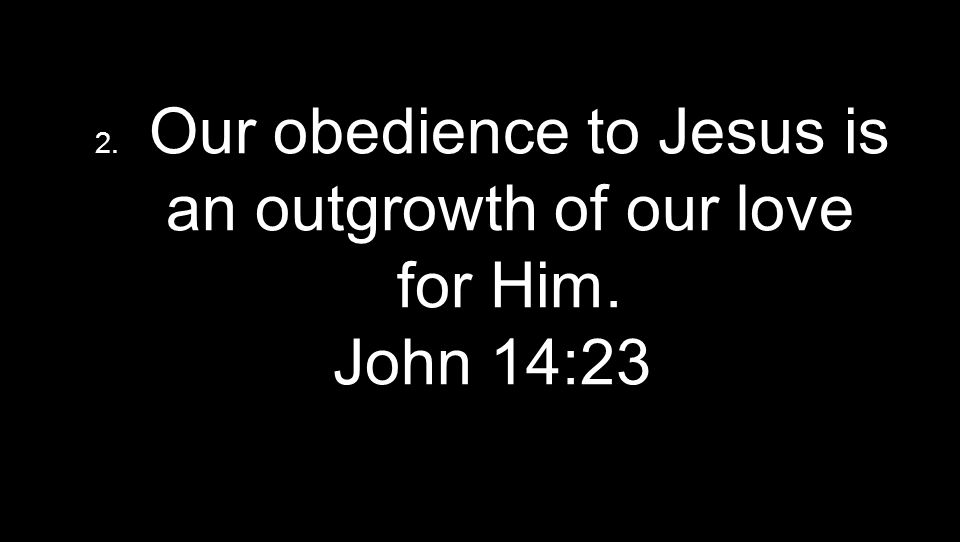 2. Our obedience to Jesus is an outgrowth of our love for Him. John 14:23